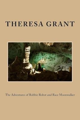 The Adventures of Robbie Robot and Race Moonwalker (Paperback): Theresa E. Grant