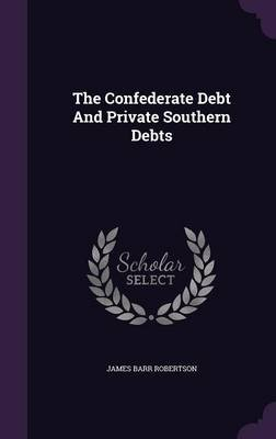 The Confederate Debt and Private Southern Debts (Hardcover): James Barr Robertson