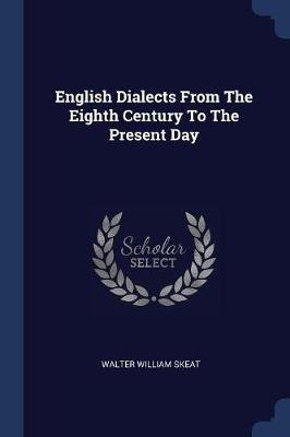 English Dialects from the Eighth Century to the Present Day (Paperback): Walter William Skeat