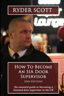 How to Become an Sia Door Supervisor - The Essential Guide to Becoming a Licensed Door Supervisor in the UK (Paperback): Ryder...