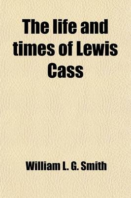The Life and Times of Lewis Cass (Paperback): William L. G. Smith