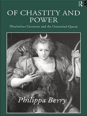 Of Chastity and Power - Elizabethan Literature and the Unmarried Queen (Electronic book text): Philippa Berry