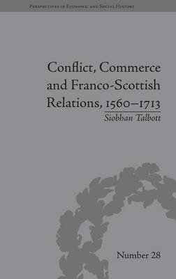Conflict, Commerce and Franco-Scottish Relations, 1560-1713 (Hardcover): Siobhan Talbott