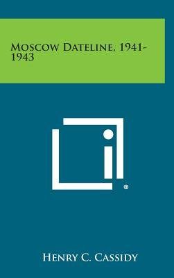 Moscow Dateline, 1941-1943 (Hardcover): Henry C. Cassidy