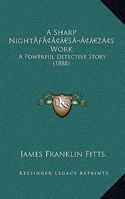 A Sharp Nighta Acentsacentsa A-Acentsa Acentss Work - A Powerful Detective Story (1888) (Hardcover): James Franklin Fitts