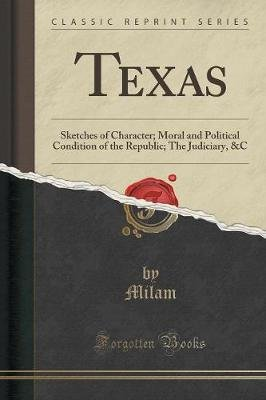 Texas - Sketches of Character; Moral and Political Condition of the Republic; The Judiciary, &C (Classic Reprint) (Paperback):...