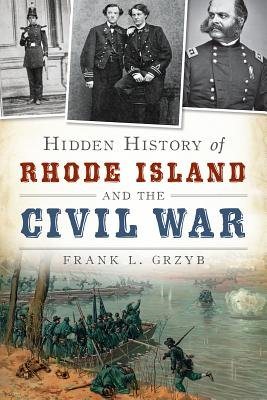 Hidden History of Rhode Island and the Civil War (Electronic book text): Frank L Grzyb