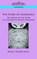 The Story of Astrology - The Belief in the Stars as a Factor in Human Progress (Paperback): Manly P Hall