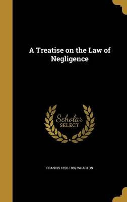 A Treatise on the Law of Negligence (Hardcover): Francis 1820-1889 Wharton