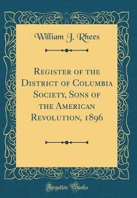 Register of the District of Columbia Society, Sons of the American Revolution, 1896 (Classic Reprint) (Hardcover): William J....