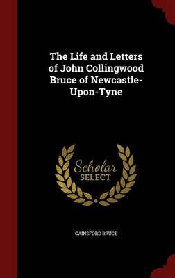 The Life and Letters of John Collingwood Bruce of Newcastle-Upon-Tyne (Hardcover): Gainsford Bruce