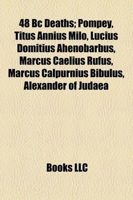 48 BC Deaths; Pompey, Titus Annius Milo, Lucius Domitius Ahenobarbus, Marcus Caelius Rufus, Marcus Calpurnius Bibulus,...