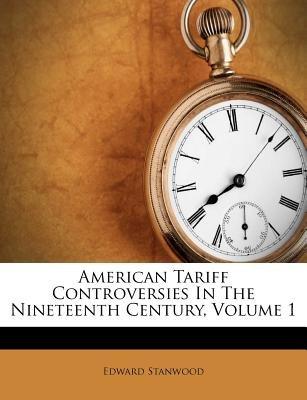 American Tariff Controversies in the Nineteenth Century, Volume 1 (Paperback): Edward Stanwood