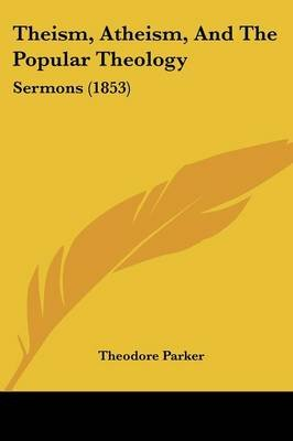 Theism, Atheism, and the Popular Theology - Sermons (1853) (Paperback): Theodore Parker