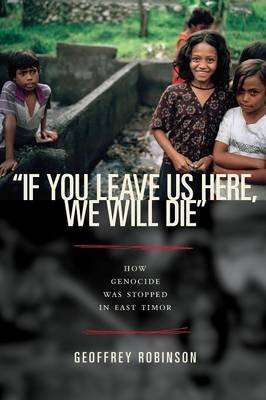 """If You Leave Us Here, We Will Die"" - How Genocide Was Stopped in East Timor (Paperback): Geoffrey Robinson"