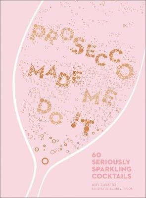 Prosecco Made Me Do It - 60 Seriously Sparkling Cocktails (Hardcover, Edition): Amy Zavatto