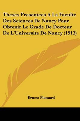 Theses Presentees a la Faculte Des Sciences de Nancy Pour Obtenir Le Grade de Docteur de L'Universite de Nancy (1913)...