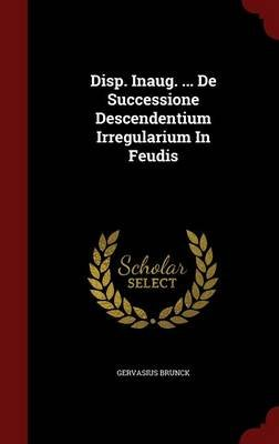 Disp. Inaug. ... de Successione Descendentium Irregularium in Feudis (Hardcover): Gervasius Brunck