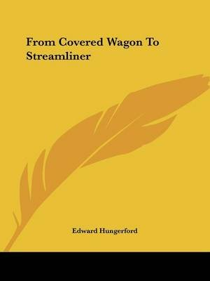 From Covered Wagon to Streamliner (Paperback): Edward Hungerford