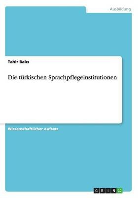 Die Turkischen Sprachpflegeinstitutionen (German, Paperback): Tahir Balc