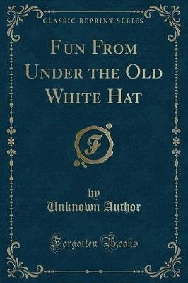 Fun from Under the Old White Hat (Classic Reprint) (Paperback): unknownauthor