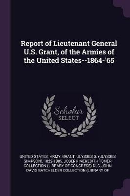 Report of Lieutenant General U.S. Grant, of the Armies of the United States--1864-'65 (Paperback): United States Army