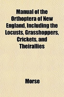 Manual of the Orthoptera of New England, Including the Locusts, Grasshoppers, Crickets, and Theirallies (Paperback): Morse