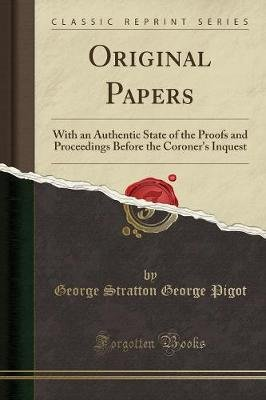 Original Papers - With an Authentic State of the Proofs and Proceedings Before the Coroner's Inquest (Classic Reprint)...