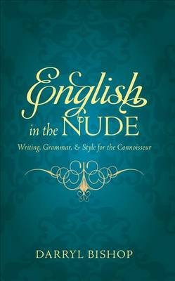 English in the Nude - Writing, Grammar, & Style for the Connoisseur (Paperback): Darryl Bishop