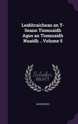 Leabhraichean an T-Seann Tiomnaidh Agus an Tiomnaidh Nuaidh .. Volume 5 (Hardcover): Anonymous