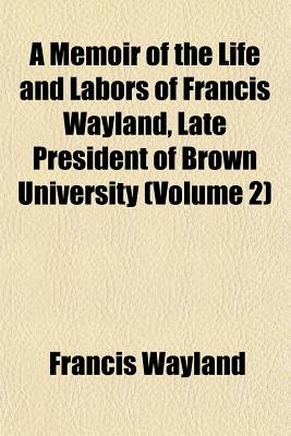 A Memoir of the Life and Labors of Francis Wayland, Late President of Brown University (Volume 2) (Paperback): Francis Wayland
