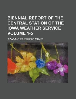 Biennial Report of the Central Station of the Iowa Weather Service Volume 1-5 (Paperback): Iowa Weather & Crop Service, Iowa...