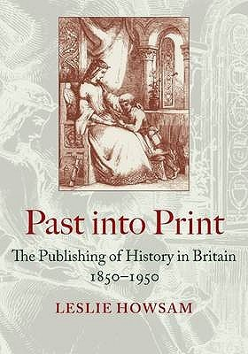 Past into Print - The Publishing of History in Britain 1850-1950 (Hardcover): Leslie Howsam