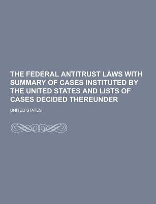 The Federal Antitrust Laws with Summary of Cases Instituted by the United States and Lists of Cases Decided Thereunder...