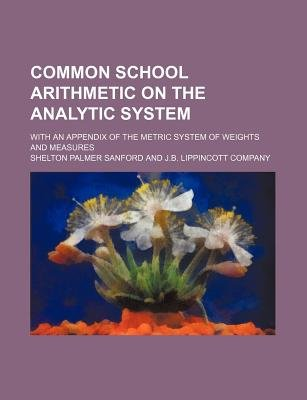 Common School Arithmetic on the Analytic System; With an Appendix of the Metric System of Weights and Measures (Paperback):...