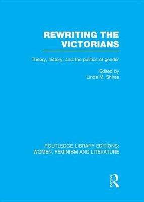 Rewriting the Victorians - Theory, History, and the Politics of Gender (Electronic book text): Linda M. Shires