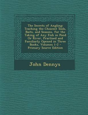 The Secrets of Angling - Teaching the Choicest Tools, Baits, and Seasons, for the Taking of Any Fish in Pond or River,...