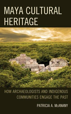 Maya Cultural Heritage - How Archaeologists and Indigenous Communities Engage the Past (Hardcover): Patricia A. McAnany