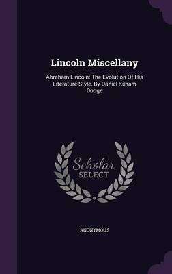 Lincoln Miscellany - Abraham Lincoln: The Evolution of His Literature Style, by Daniel Kilham Dodge (Hardcover): Anonymous