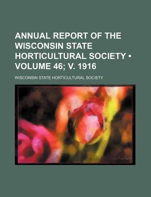 Annual Report of the Wisconsin State Horticultural Society (Volume 46; V. 1916) (Paperback): Wisconsin State Society