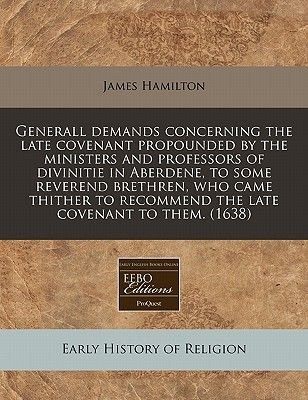 Generall Demands Concerning the Late Covenant Propounded by the Ministers and Professors of Divinitie in Aberdene, to Some...