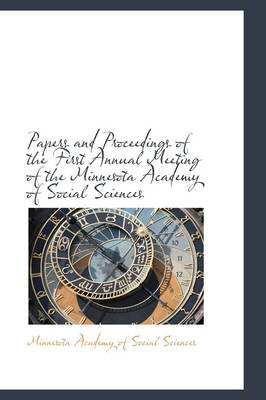 Papers and Proceedings of the First Annual Meeting of the Minnesota Academy of Social Sciences (Hardcover): Minnesota Academy...