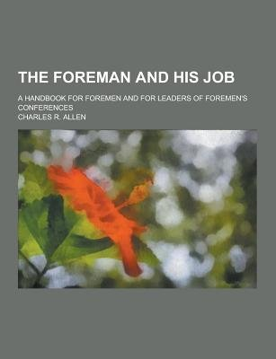 The Foreman and His Job; A Handbook for Foremen and for Leaders of Foremen's Conferences (Paperback): Charles R. Allen