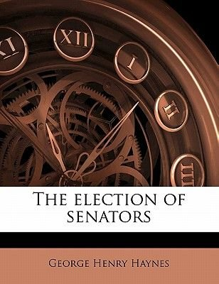 The Election of Senators (Paperback): George Henry Haynes