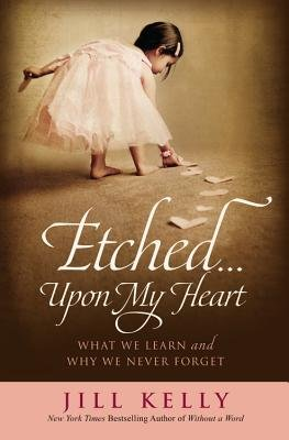 Etched Upon My Heart - What We Learn and Why We Never Forget (Hardcover): Jill Kelly