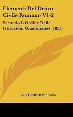 Elementi del Dritto Civile Romano V1-2 - Secondo L'Ordine Delle Istituzioni Giustinianee (1853) (English, Italian,...