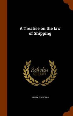 A Treatise on the Law of Shipping (Hardcover): Henry Flanders