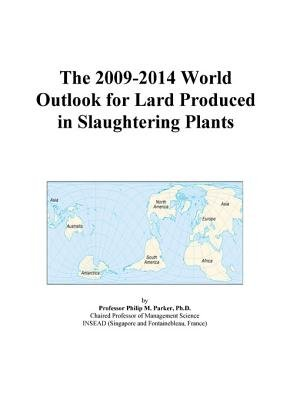 The 2009-2014 World Outlook for Lard Produced in Slaughtering Plants (Electronic book text): Inc. Icon Group International