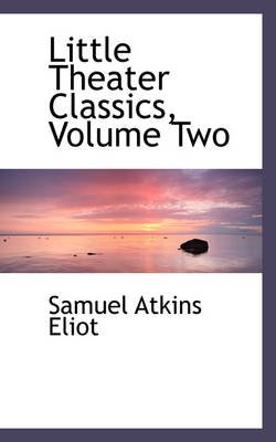 Little Theater Classics, Volume Two (Hardcover): Samuel Atkins Eliot
