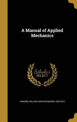 A Manual of Applied Mechanics (Hardcover): William John Macquorn 1820-187 Rankine